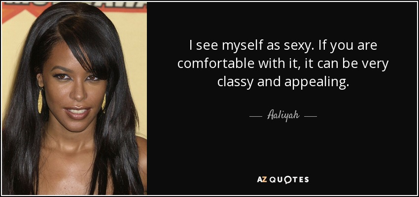 I see myself as sexy. If you are comfortable with it, it can be very classy and appealing. - Aaliyah