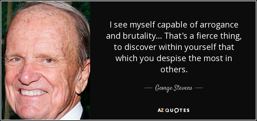 I see myself capable of arrogance and brutality... That's a fierce thing, to discover within yourself that which you despise the most in others. - George Stevens