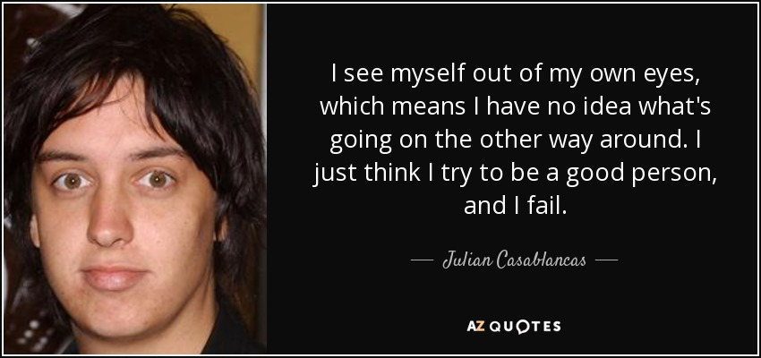 I see myself out of my own eyes, which means I have no idea what's going on the other way around. I just think I try to be a good person, and I fail. - Julian Casablancas