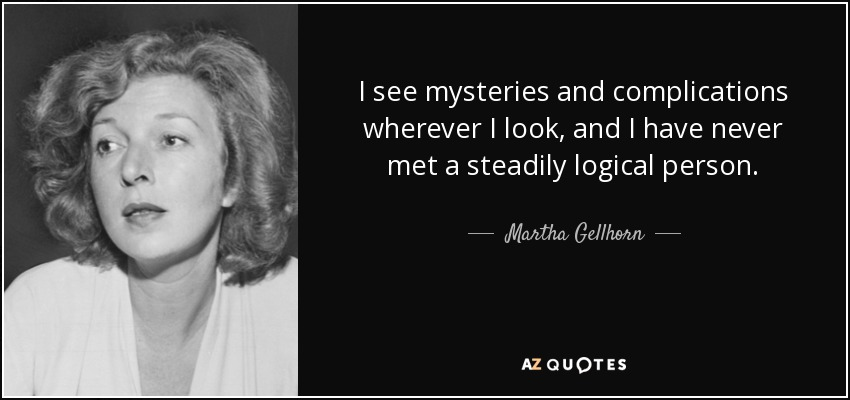 I see mysteries and complications wherever I look, and I have never met a steadily logical person. - Martha Gellhorn