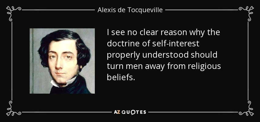 I see no clear reason why the doctrine of self-interest properly understood should turn men away from religious beliefs. - Alexis de Tocqueville