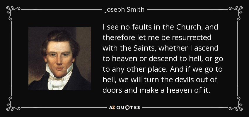 I see no faults in the Church, and therefore let me be resurrected with the Saints, whether I ascend to heaven or descend to hell, or go to any other place. And if we go to hell, we will turn the devils out of doors and make a heaven of it. - Joseph Smith, Jr.