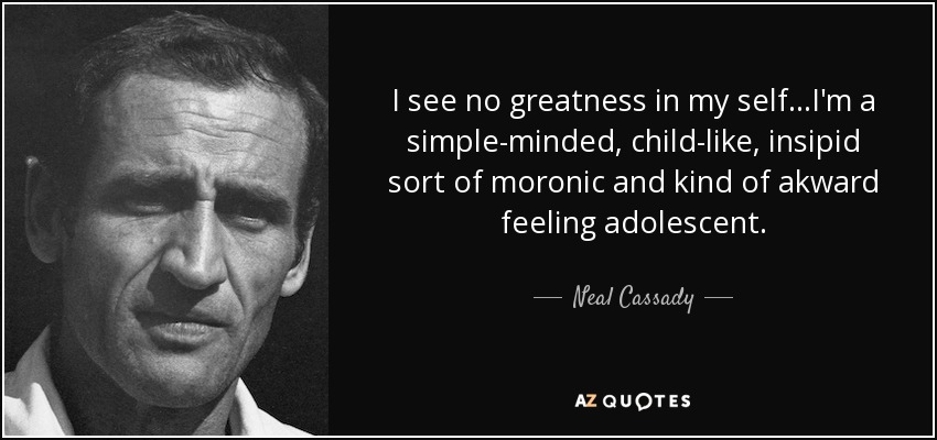 I see no greatness in my self...I'm a simple-minded, child-like, insipid sort of moronic and kind of akward feeling adolescent. - Neal Cassady