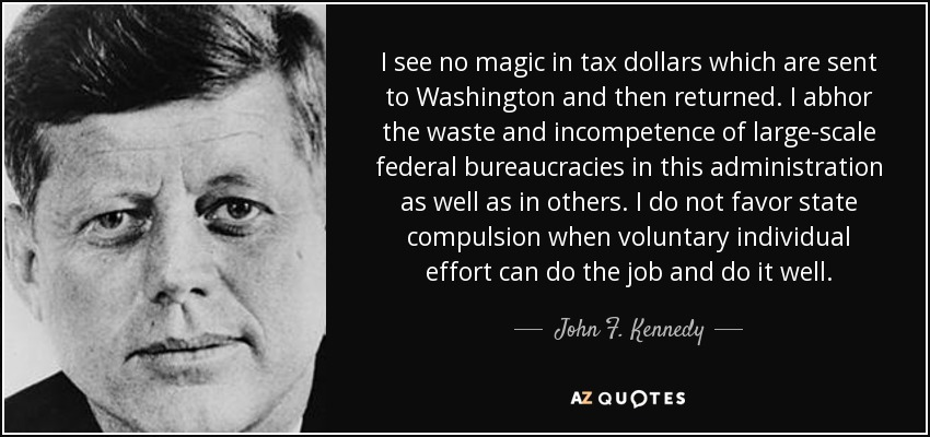 I see no magic in tax dollars which are sent to Washington and then returned. I abhor the waste and incompetence of large-scale federal bureaucracies in this administration as well as in others. I do not favor state compulsion when voluntary individual effort can do the job and do it well. - John F. Kennedy