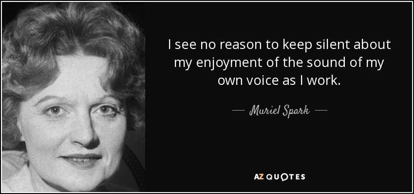 I see no reason to keep silent about my enjoyment of the sound of my own voice as I work. - Muriel Spark