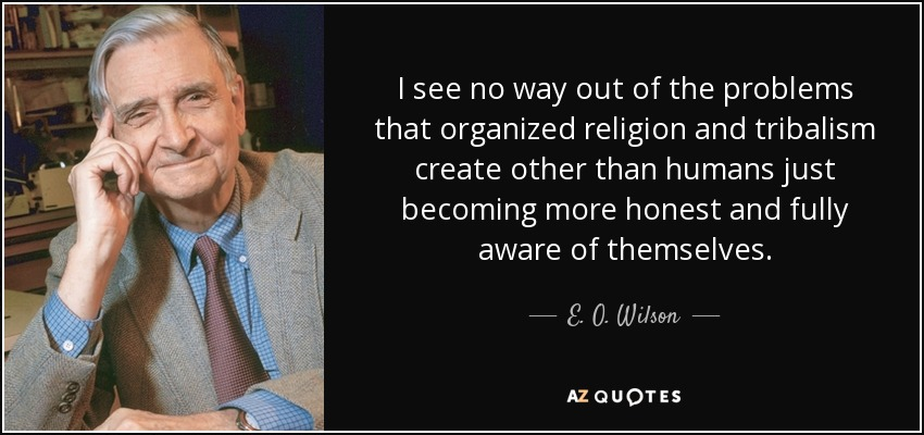 I see no way out of the problems that organized religion and tribalism create other than humans just becoming more honest and fully aware of themselves. - E. O. Wilson