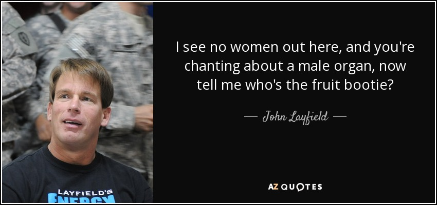 I see no women out here, and you're chanting about a male organ, now tell me who's the fruit booty? - John Layfield