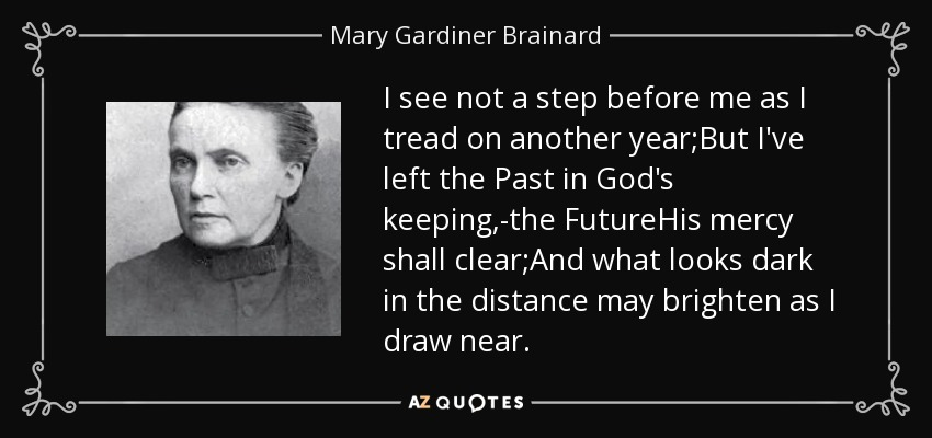 I see not a step before me as I tread on another year;But I've left the Past in God's keeping,-the FutureHis mercy shall clear;And what looks dark in the distance may brighten as I draw near. - Mary Gardiner Brainard