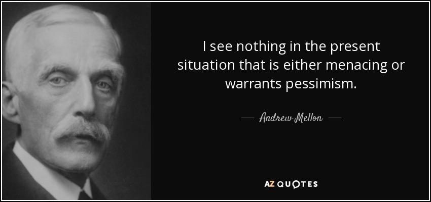 I see nothing in the present situation that is either menacing or warrants pessimism. - Andrew Mellon