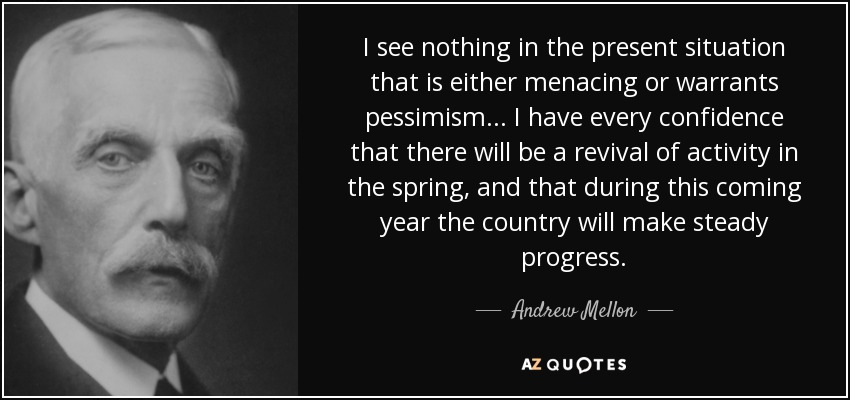 I see nothing in the present situation that is either menacing or warrants pessimism... I have every confidence that there will be a revival of activity in the spring, and that during this coming year the country will make steady progress. - Andrew Mellon