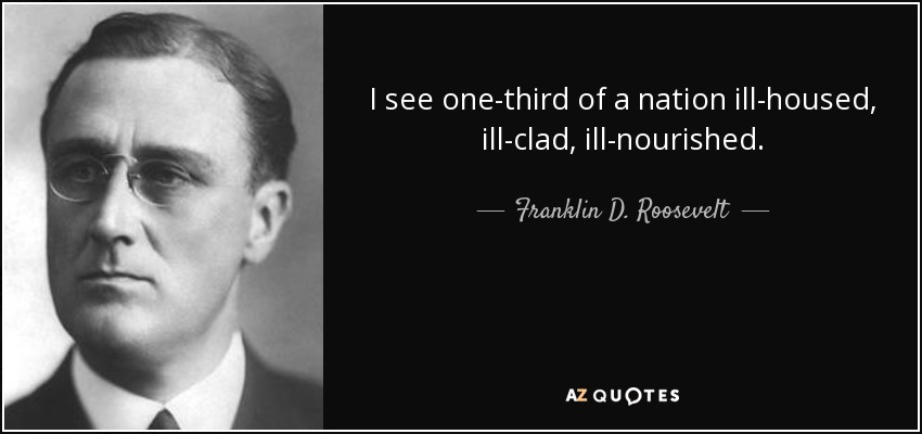 I see one-third of a nation ill-housed, ill-clad, ill-nourished. - Franklin D. Roosevelt
