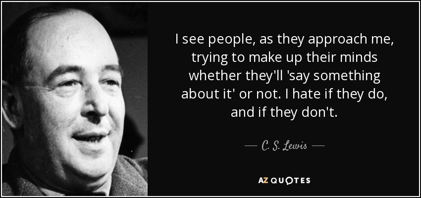 I see people, as they approach me, trying to make up their minds whether they'll 'say something about it' or not. I hate if they do, and if they don't. - C. S. Lewis
