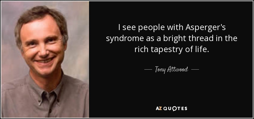 I see people with Asperger's syndrome as a bright thread in the rich tapestry of life. - Tony Attwood