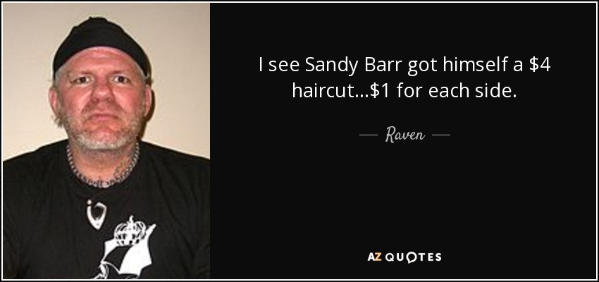 I see Sandy Barr got himself a $4 haircut...$1 for each side. - Raven