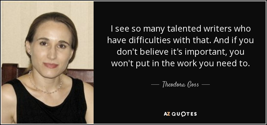 I see so many talented writers who have difficulties with that. And if you don't believe it's important, you won't put in the work you need to. - Theodora Goss