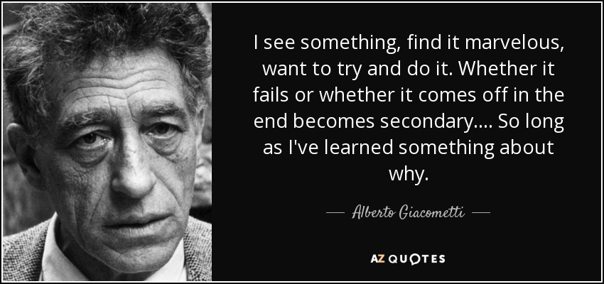 I see something, find it marvelous, want to try and do it. Whether it fails or whether it comes off in the end becomes secondary. . . . So long as I've learned something about why. - Alberto Giacometti