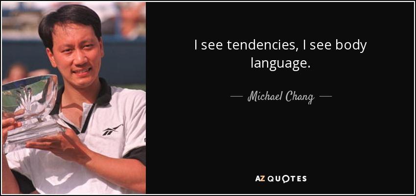 I see tendencies, I see body language. - Michael Chang