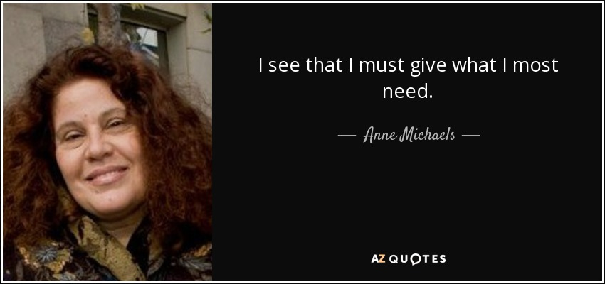 I see that I must give what I most need. - Anne Michaels