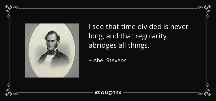 I see that time divided is never long, and that regularity abridges all things. - Abel Stevens