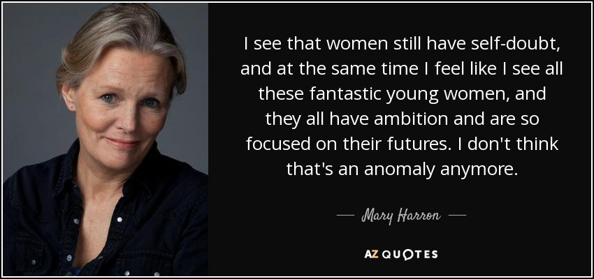 I see that women still have self-doubt, and at the same time I feel like I see all these fantastic young women, and they all have ambition and are so focused on their futures. I don't think that's an anomaly anymore. - Mary Harron