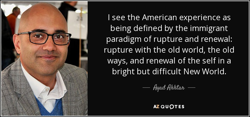 I see the American experience as being defined by the immigrant paradigm of rupture and renewal: rupture with the old world, the old ways, and renewal of the self in a bright but difficult New World. - Ayad Akhtar