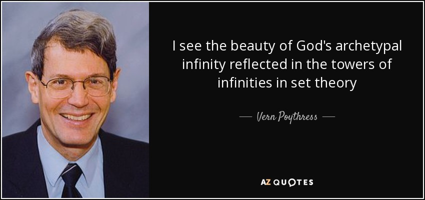 I see the beauty of God's archetypal infinity reflected in the towers of infinities in set theory - Vern Poythress