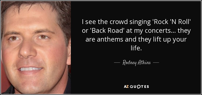 I see the crowd singing 'Rock 'N Roll' or 'Back Road' at my concerts... they are anthems and they lift up your life. - Rodney Atkins