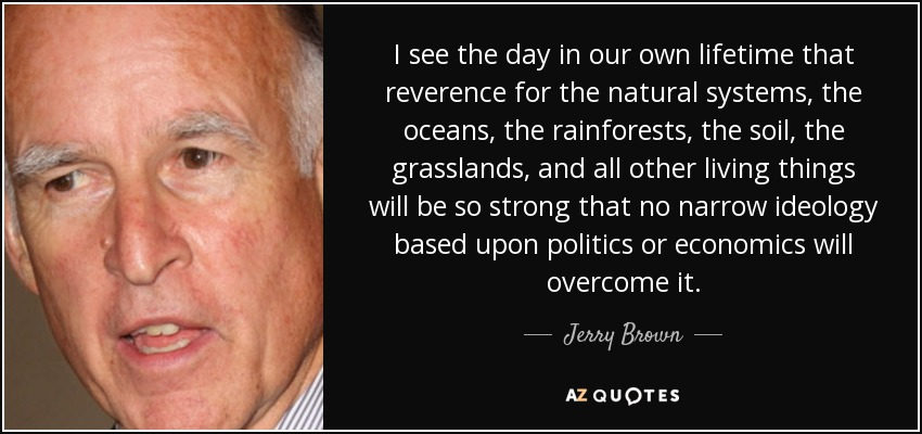 I see the day in our own lifetime that reverence for the natural systems, the oceans, the rainforests, the soil, the grasslands, and all other living things will be so strong that no narrow ideology based upon politics or economics will overcome it. - Jerry Brown
