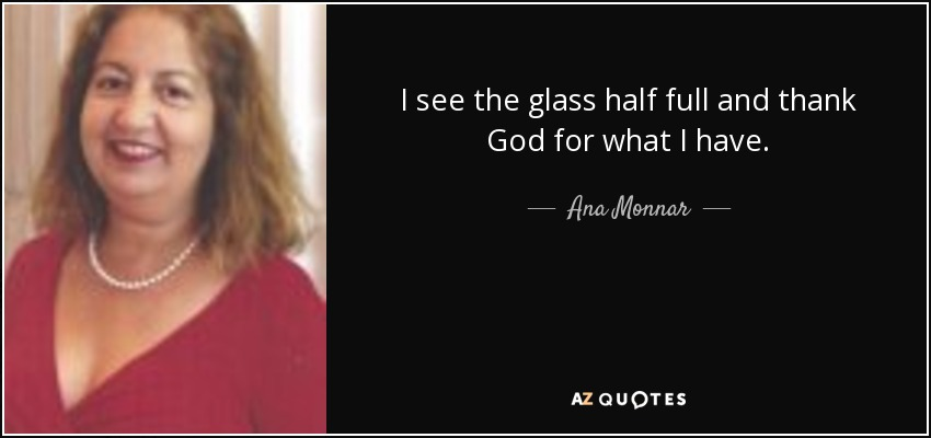 I see the glass half full and thank God for what I have. - Ana Monnar