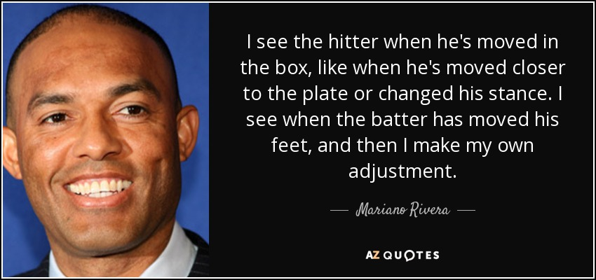 I see the hitter when he's moved in the box, like when he's moved closer to the plate or changed his stance. I see when the batter has moved his feet, and then I make my own adjustment. - Mariano Rivera