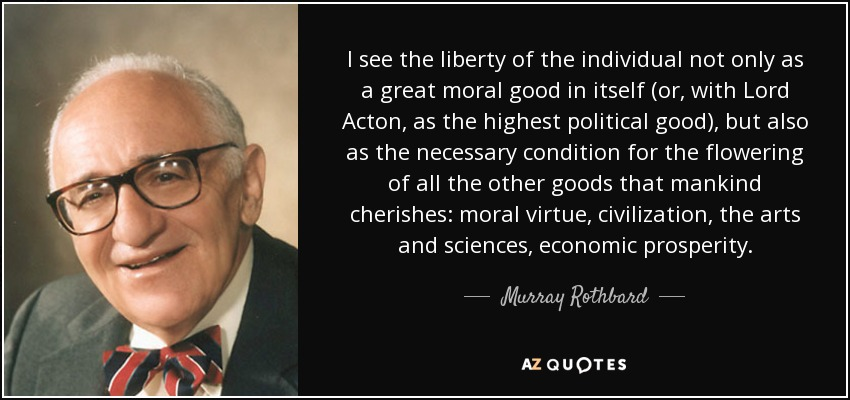 I see the liberty of the individual not only as a great moral good in itself (or, with Lord Acton, as the highest political good), but also as the necessary condition for the flowering of all the other goods that mankind cherishes: moral virtue, civilization, the arts and sciences, economic prosperity. - Murray Rothbard