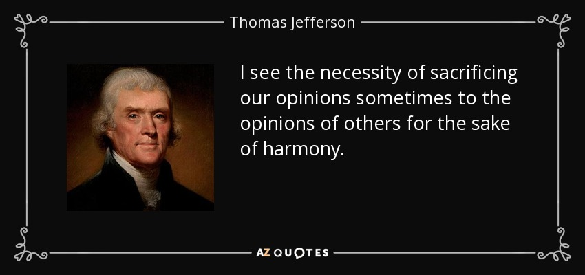 I see the necessity of sacrificing our opinions sometimes to the opinions of others for the sake of harmony. - Thomas Jefferson