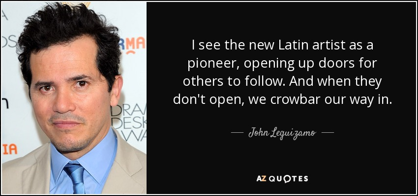 I see the new Latin artist as a pioneer, opening up doors for others to follow. And when they don't open, we crowbar our way in. - John Leguizamo