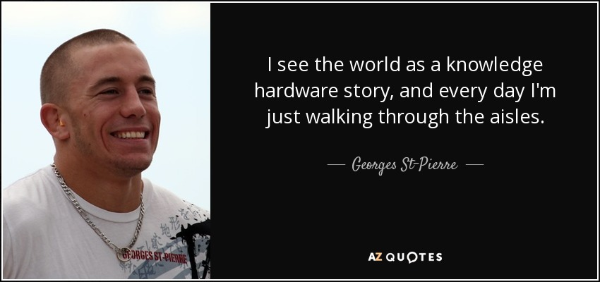 I see the world as a knowledge hardware story, and every day I'm just walking through the aisles. - Georges St-Pierre