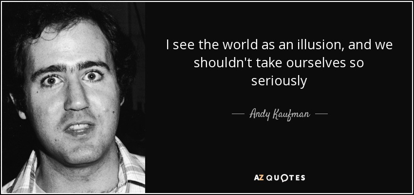 I see the world as an illusion, and we shouldn't take ourselves so seriously - Andy Kaufman