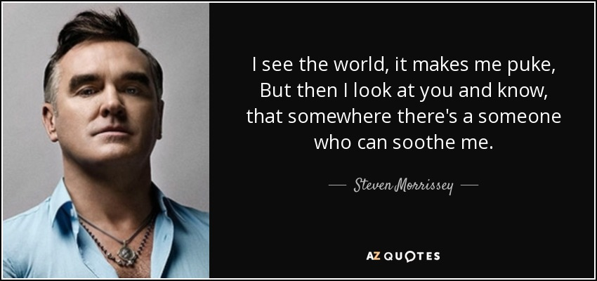 I see the world, it makes me puke, But then I look at you and know, that somewhere there's a someone who can soothe me. - Steven Morrissey