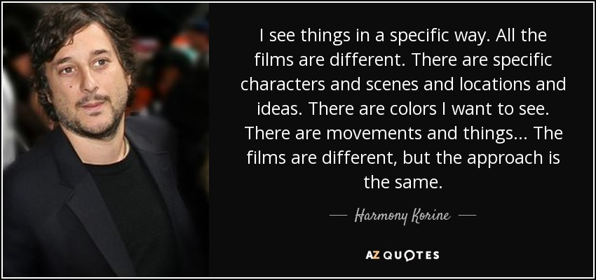 I see things in a specific way. All the films are different. There are specific characters and scenes and locations and ideas. There are colors I want to see. There are movements and things ... The films are different, but the approach is the same. - Harmony Korine