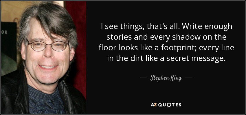 I see things, that's all. Write enough stories and every shadow on the floor looks like a footprint; every line in the dirt like a secret message. - Stephen King
