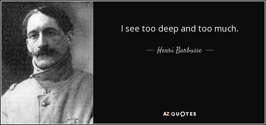 I see too deep and too much. - Henri Barbusse