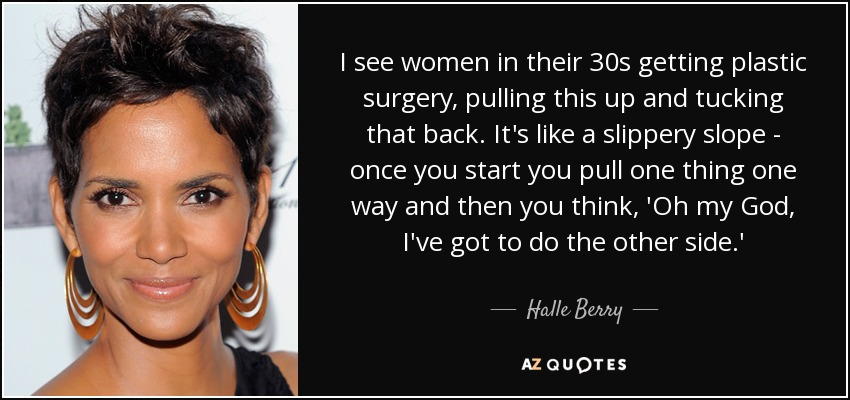 I see women in their 30s getting plastic surgery, pulling this up and tucking that back. It's like a slippery slope - once you start you pull one thing one way and then you think, 'Oh my God, I've got to do the other side.' - Halle Berry