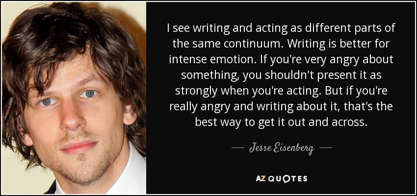 I see writing and acting as different parts of the same continuum. Writing is better for intense emotion. If you're very angry about something, you shouldn't present it as strongly when you're acting. But if you're really angry and writing about it, that's the best way to get it out and across. - Jesse Eisenberg