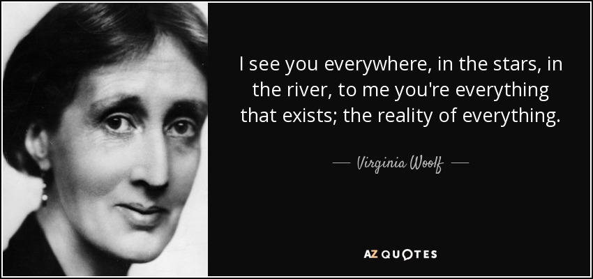 I see you everywhere, in the stars, in the river, to me you're everything that exists; the reality of everything. - Virginia Woolf