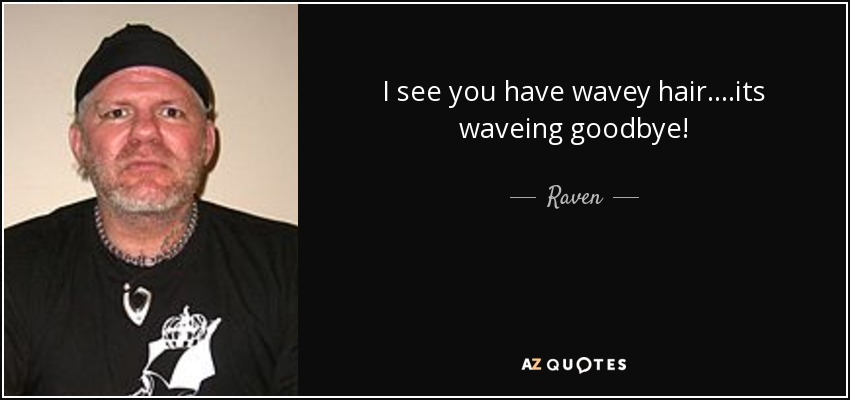 I see you have wavey hair....its waveing goodbye! - Raven
