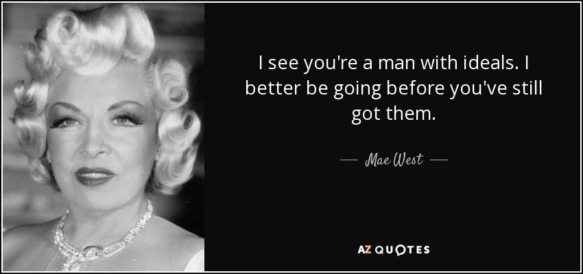 I see you're a man with ideals. I better be going before you've still got them. - Mae West