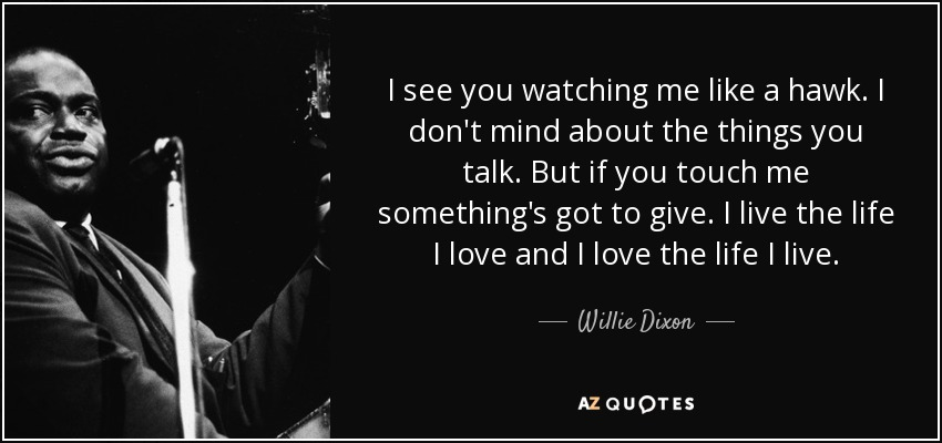 Willie Dixon Quote I See You Watching Me Like A Hawk I Dont