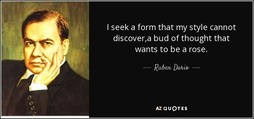 I seek a form that my style cannot discover,a bud of thought that wants to be a rose. - Ruben Dario