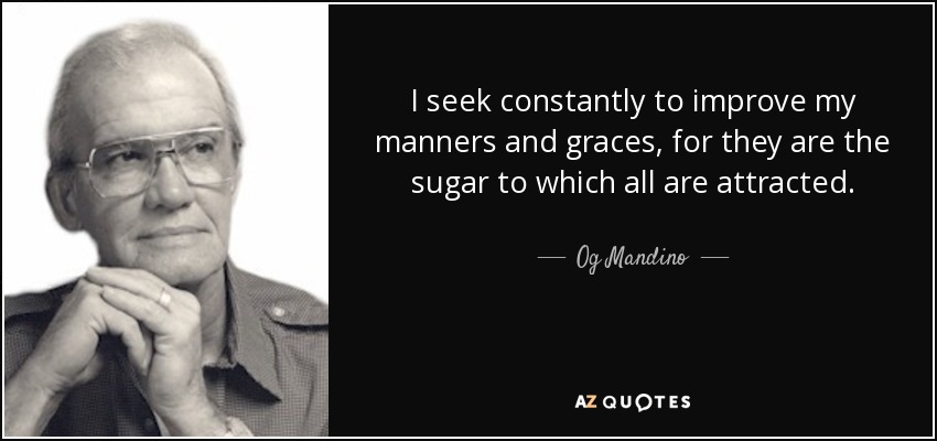 I seek constantly to improve my manners and graces, for they are the sugar to which all are attracted. - Og Mandino