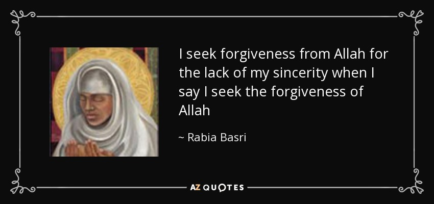 I seek forgiveness from Allah for the lack of my sincerity when I say I seek the forgiveness of Allah - Rabia Basri