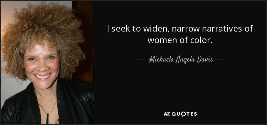I seek to widen, narrow narratives of women of color. - Michaela Angela Davis