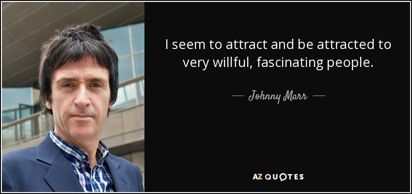I seem to attract and be attracted to very willful, fascinating people. - Johnny Marr